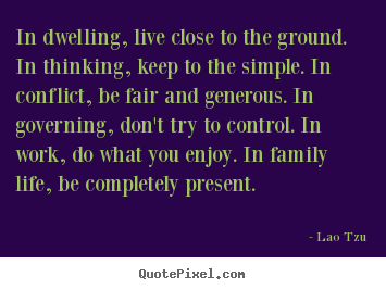 Quotes about life - In dwelling, live close to the ground. in..