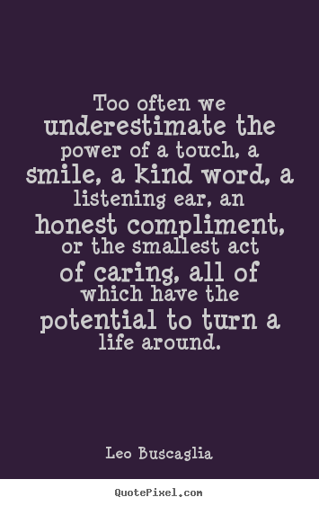 Quotes about life - Too often we underestimate the power of a touch,..