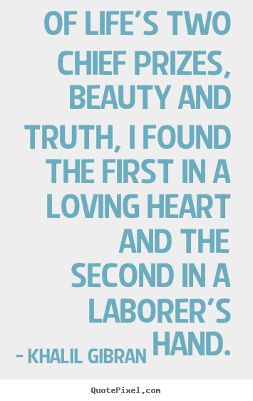 Khalil Gibran Picture Quotes Of Life S Two Chief Prizes Beauty