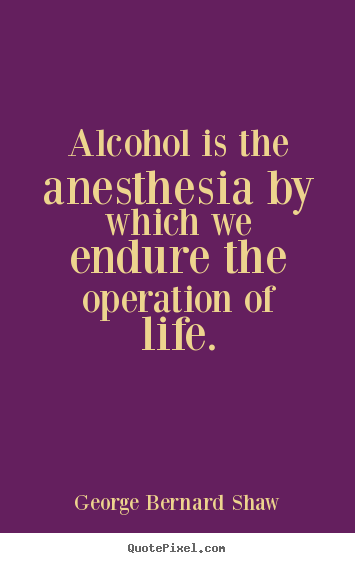 George Bernard Shaw picture quotes - Alcohol is the anesthesia by which we endure the operation of life. - Life quote
