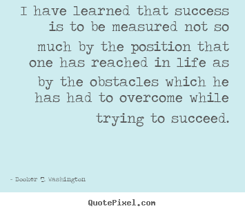 Quotes about life - I have learned that success is to be measured not so much by the position..