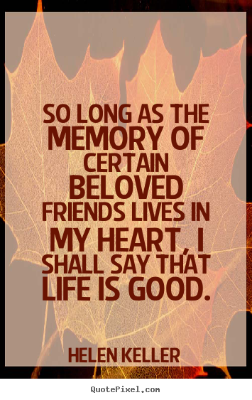 Quotes about life - So long as the memory of certain beloved friends lives..