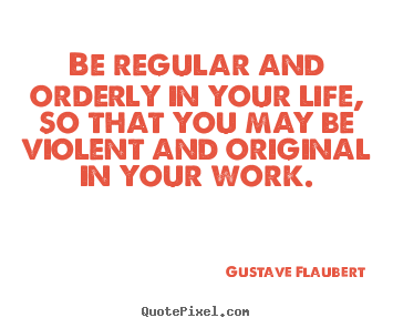 Be regular and orderly in your life, so that you may.. Gustave Flaubert  life quotes