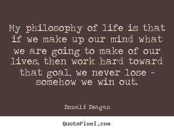 Quote about life - My philosophy of life is that if we make up..