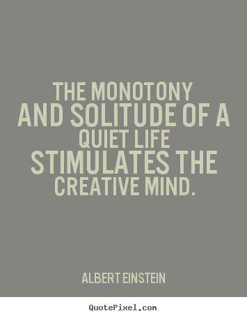 Albert Einstein picture quotes - The monotony and solitude of a quiet life stimulates the creative.. - Life quotes