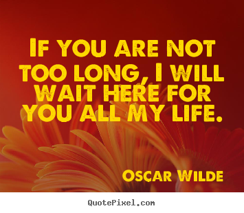 Create your own picture quotes about life - If you are not too long, i will wait here for you all my life.