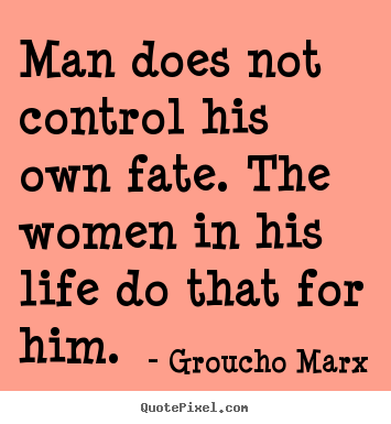 Quote about life - Man does not control his own fate. the women..