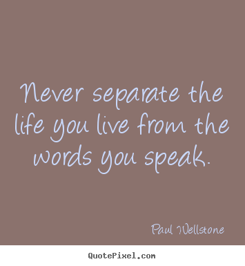 Quote about life - Never separate the life you live from the words..
