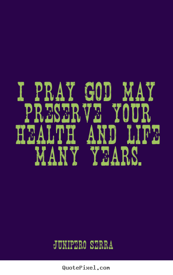 Junipero Serra Quotes: I Pray God May Preserve Your Health And Life.. Junipero