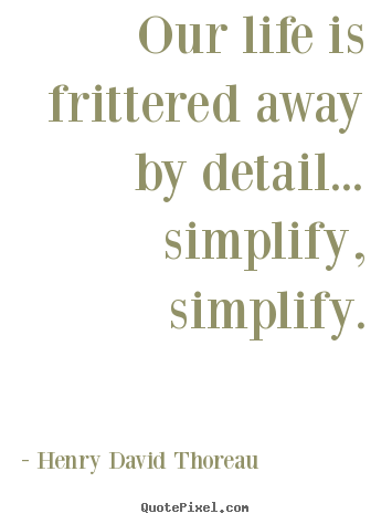 Delicieux Our Life Is Frittered Away By Detail... Simplify,.. Henry David