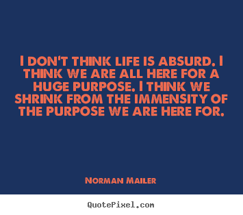 I don't think life is absurd. i think we are.. Norman Mailer greatest life quote