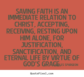Quotes about life - Saving faith is an immediate relation to christ, accepting,..