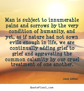 Joseph Addison picture quotes - Man is subject to innumerable pains and sorrows by.. - Life quotes