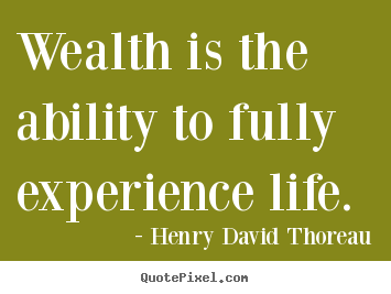 Wealth is the ability to fully experience life. Henry David Thoreau greatest life quotes