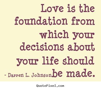Design your own picture quotes about life - Love is the foundation from which your decisions about your..
