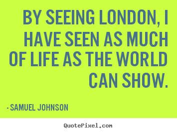 Design custom picture quote about life - By seeing london, i have seen as much of life as the world can..