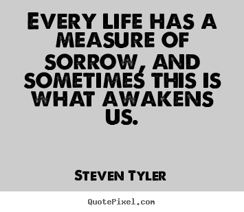 Every life has a measure of sorrow, and sometimes.. Steven Tyler  life quotes