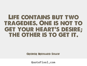 Life contains but two tragedies. one is not to get your.. George Bernard Shaw popular life quotes