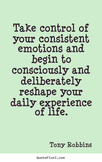Quotes about life - Take control of your consistent emotions and begin..