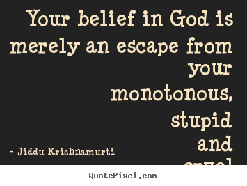 Sayings about life - Your belief in god is merely an escape from your monotonous,..