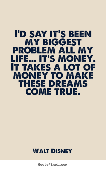 Walt Disney picture quotes - I'd say it's been my biggest problem all my life... it's money... - Life quote