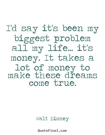 Life quote - I'd say it's been my biggest problem all my life.....