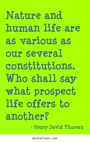 Nature and human life are as various as our several constitutions... Henry David Thoreau famous life quote