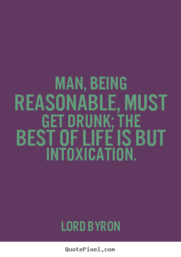 Life quote - Man, being reasonable, must get drunk; the best of life is but..