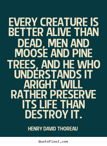 Quotes about life - Every creature is better alive than dead, men and moose and pine..