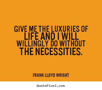Quotes about life - Give me the luxuries of life and i will willingly..