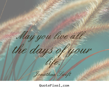Quotes about life - May you live all the days of your life.