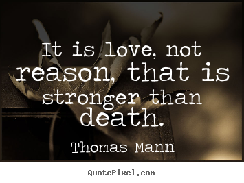 Life quotes - It is love, not reason, that is stronger than death.