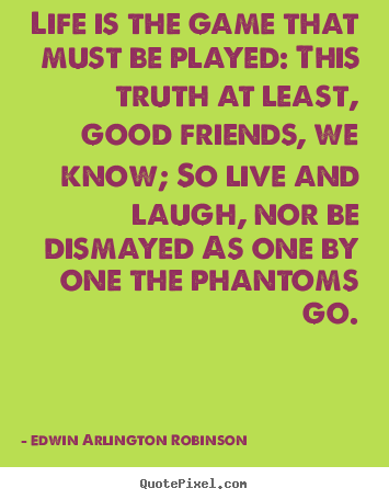 Edwin Arlington Robinson picture quotes - Life is the game that must be played: this truth at least,.. - Life sayings
