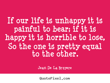 Life quotes - If our life is unhappy it is painful to bear;..