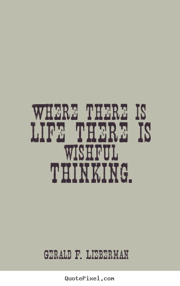 Where there is life there is wishful thinking. Gerald F. Lieberman  life quotes
