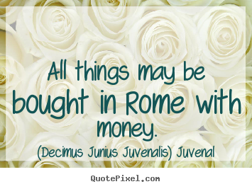 Quotes about life - All things may be bought in rome with money.