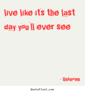 Life quotes - Live like it's the last day you'll ever see