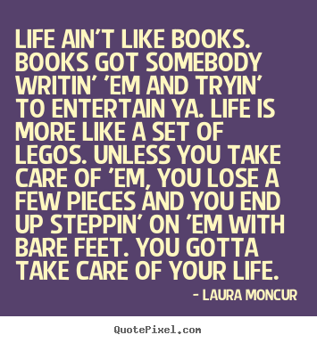 Make custom picture quotes about life - Life ain't like books. books got somebody writin' 'em and..