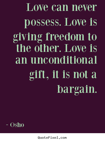 Quotes about life - Love can never possess. love is giving freedom to the other. love..