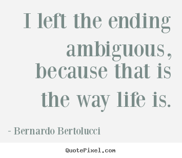 Life quote - I left the ending ambiguous, because that is the way life is.