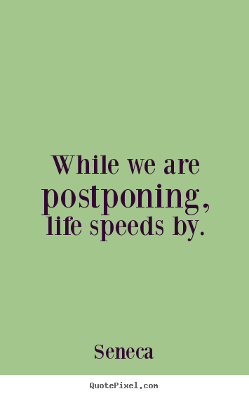 While we are postponing, life speeds by. Seneca great life quotes