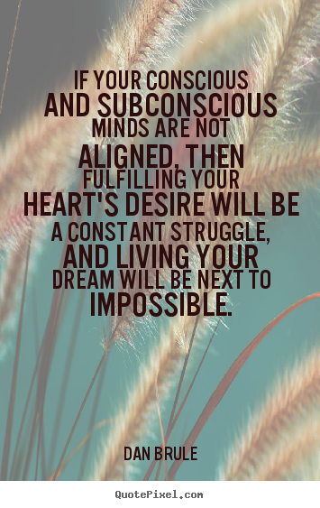 If your conscious and subconscious minds are not aligned,.. Dan Brule famous life quotes