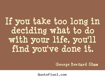 If you take too long in deciding what to do with.. George Bernard Shaw good life quotes