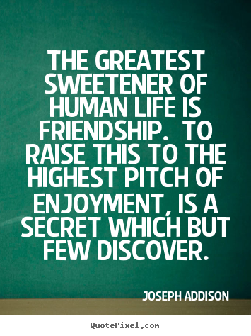 The greatest sweetener of human life is friendship. to.. Joseph Addison popular life quotes