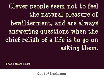 Frank Moore Colby picture quotes - Clever people seem not to feel the natural pleasure of.. - Life quote