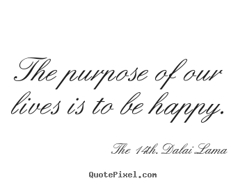 The purpose of our lives is to be happy. The 14th. Dalai Lama greatest life quote