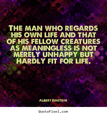 The man who regards his own life and that of his fellow.. Albert Einstein top life quote