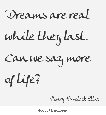 Life quotes - Dreams are real while they last. can we say more..