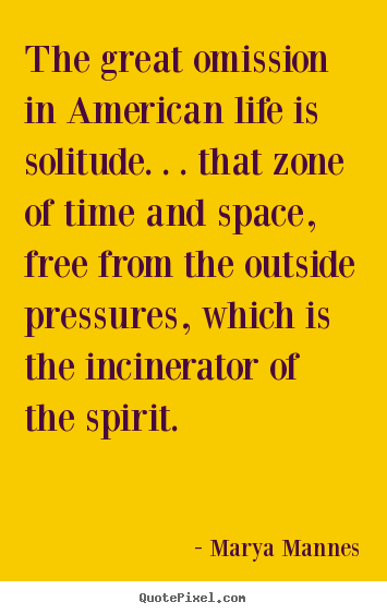 Life quotes - The great omission in american life is solitude...