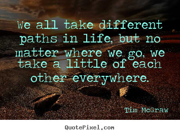 Life quotes - We all take different paths in life, but no matter where we go, we..